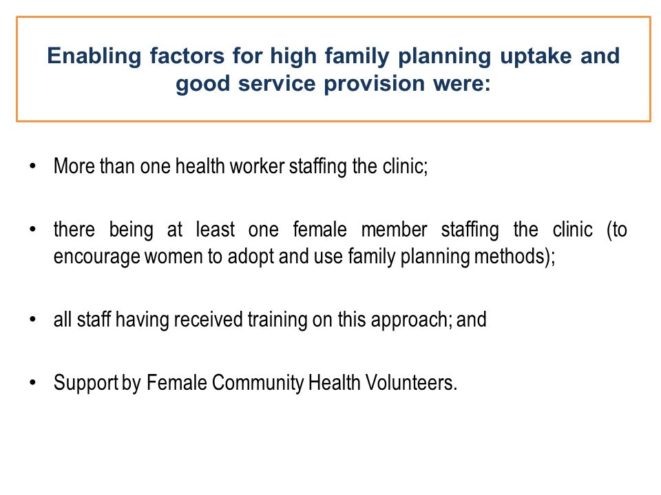 Enabling factors for high family planning uptake and good service provision were: More than one health worker staffing the clinic; there being at least one female member staffing the clinic (to encourage women to adopt and use family planning methods); all staff having received training on this approach; and Support by Female Community Health Volunteers.