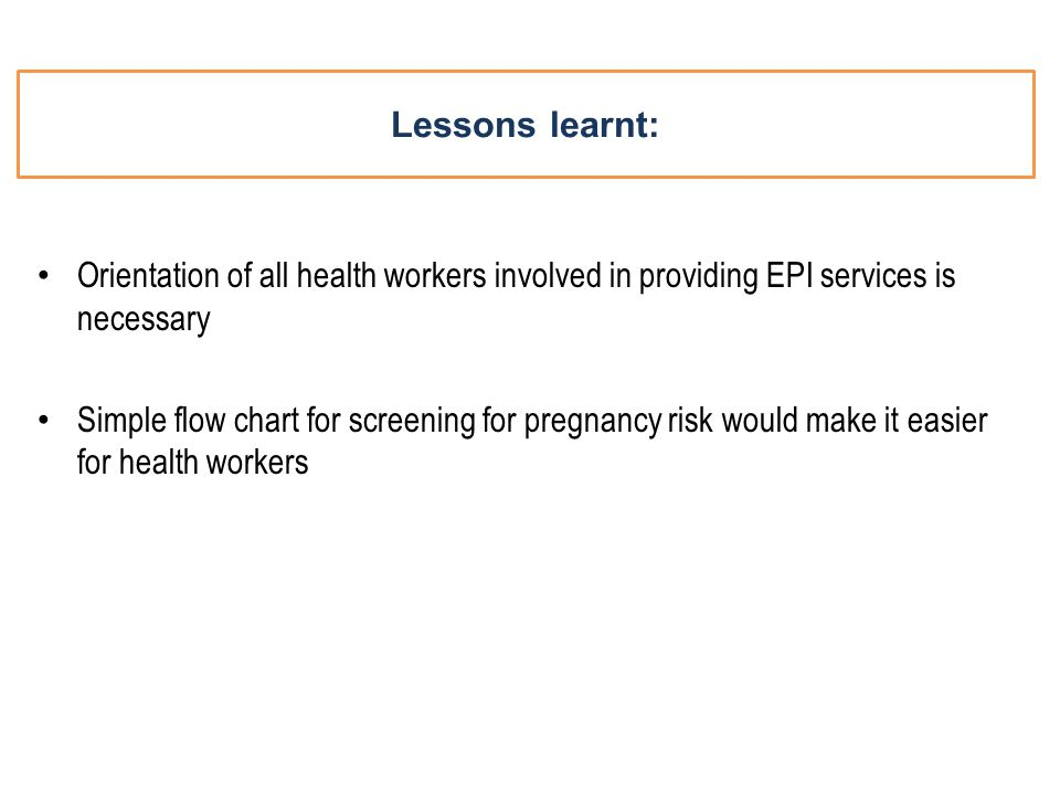 Lessons learnt: Orientation of all health workers involved in providing EPI services is necessary Simple flow chart for screening for pregnancy risk would make it easier for health workers
