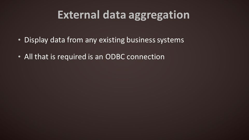 External data aggregation Display data from any existing business systems All that is required is an ODBC connection