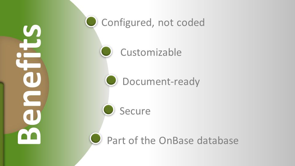 Document-ready Secure Customizable Configured, not coded Part of the OnBase database Benefits