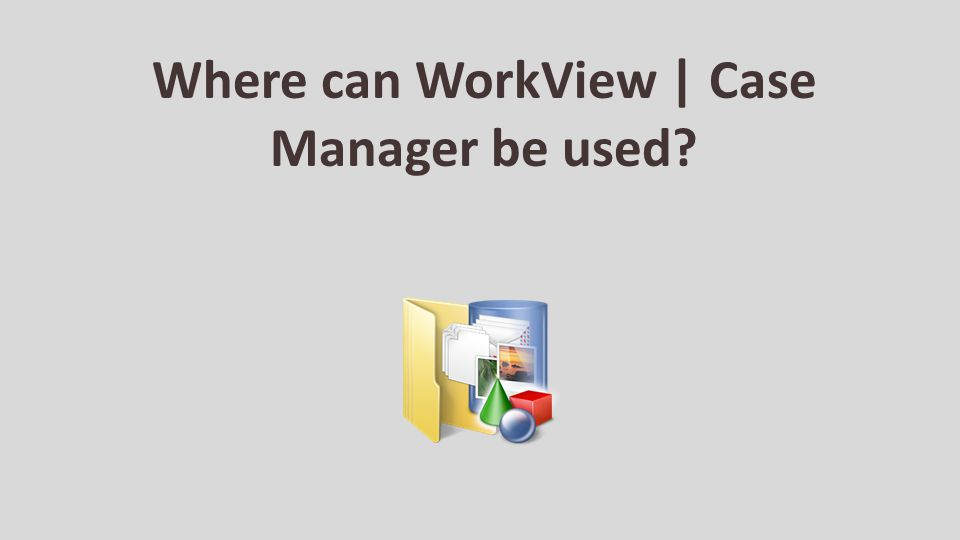 Where can WorkView | Case Manager be used