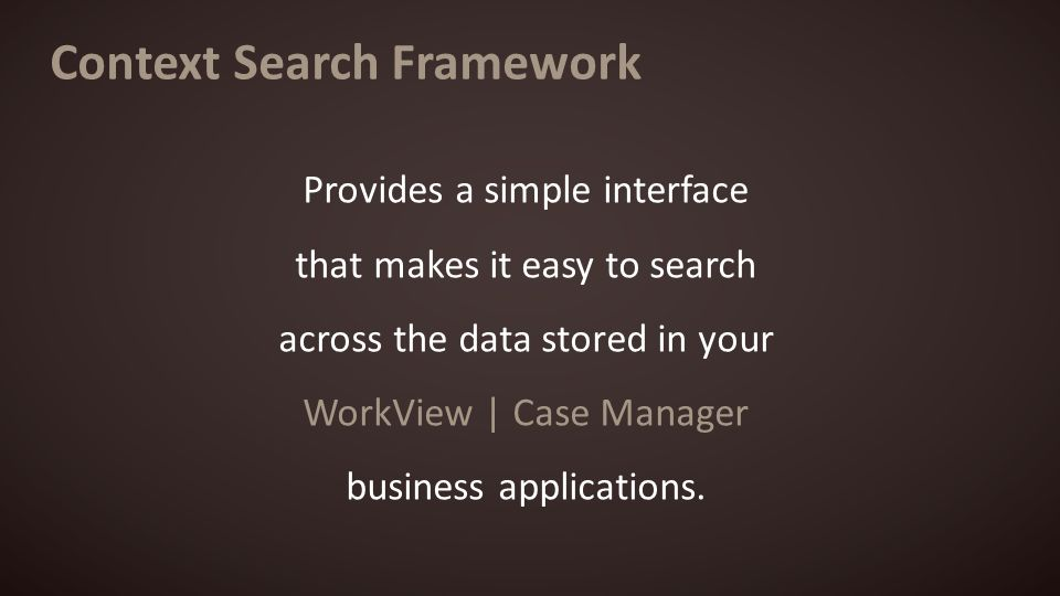 Context Search Framework Provides a simple interface that makes it easy to search across the data stored in your WorkView | Case Manager business applications.