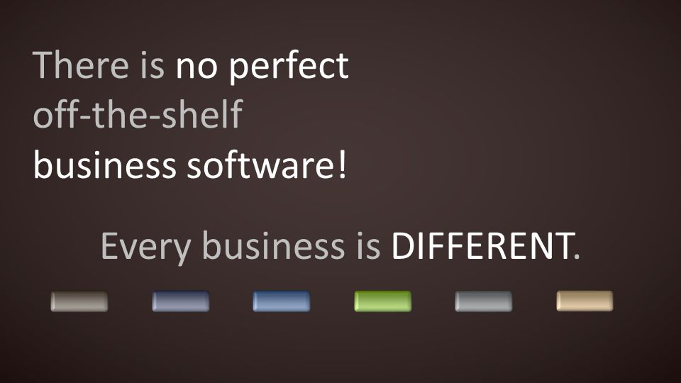 There is no perfect off-the-shelf business software! Every business is DIFFERENT.