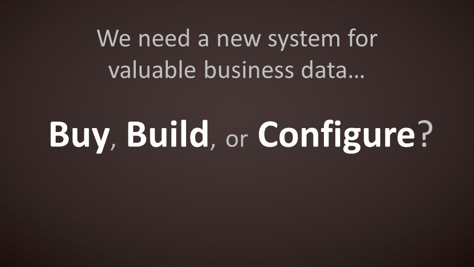 We need a new system for valuable business data… Buy, Build, or Configure
