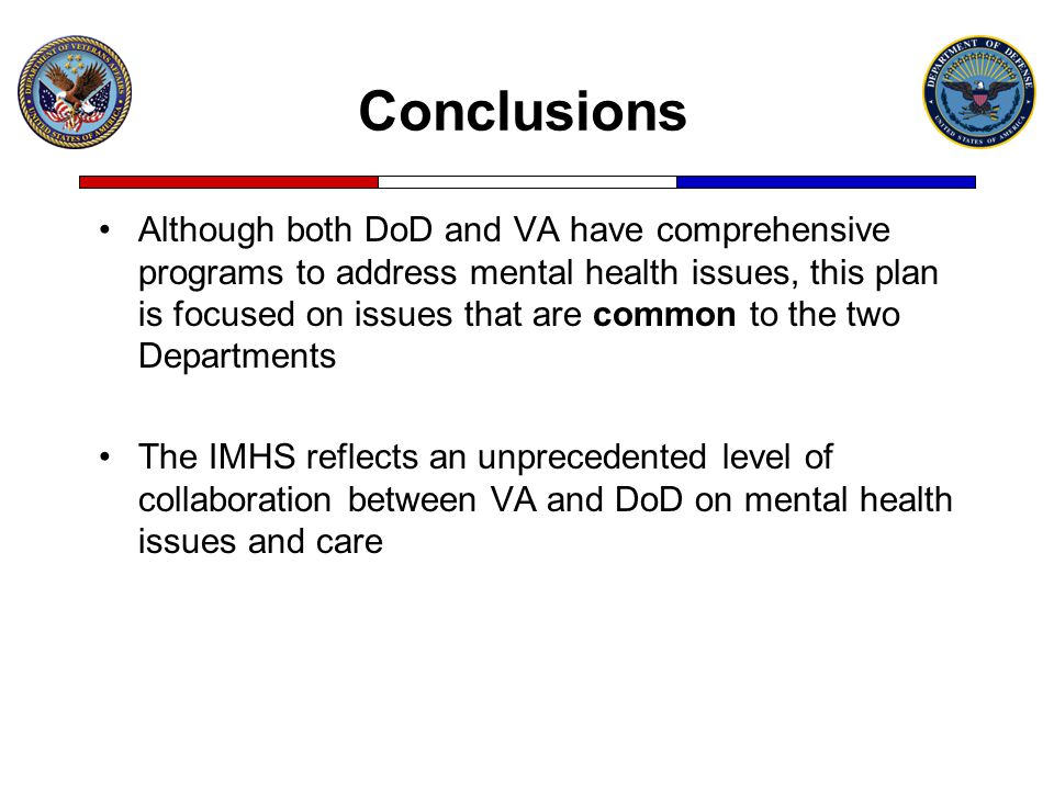 Conclusions Although both DoD and VA have comprehensive programs to address mental health issues, this plan is focused on issues that are common to th