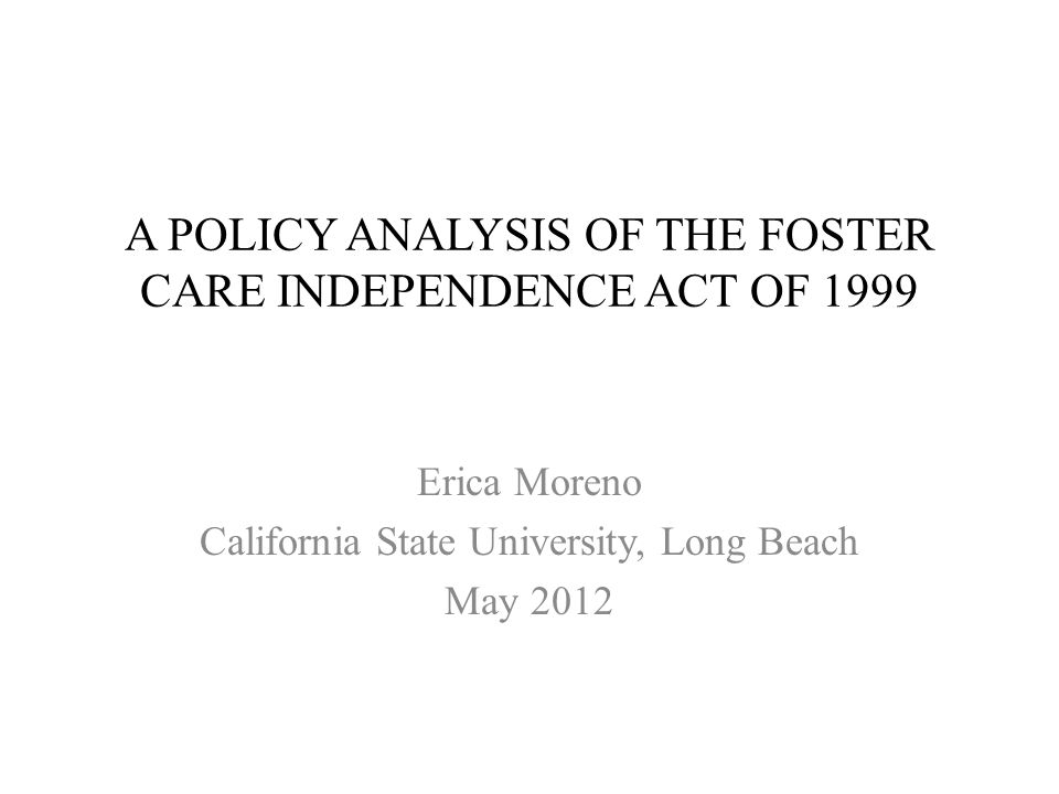 A POLICY ANALYSIS OF THE FOSTER CARE INDEPENDENCE ACT OF 1999 Erica Moreno California State University, Long Beach May 2012