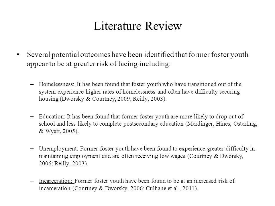 Literature Review Several potential outcomes have been identified that former foster youth appear to be at greater risk of facing including: – Homelessness: It has been found that foster youth who have transitioned out of the system experience higher rates of homelessness and often have difficulty securing housing (Dworsky & Courtney, 2009; Reilly, 2003).