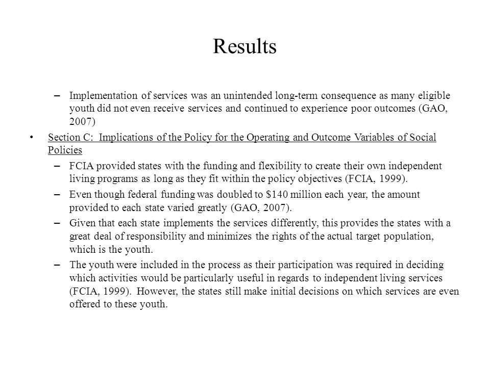 Results – Implementation of services was an unintended long-term consequence as many eligible youth did not even receive services and continued to experience poor outcomes (GAO, 2007) Section C: Implications of the Policy for the Operating and Outcome Variables of Social Policies – FCIA provided states with the funding and flexibility to create their own independent living programs as long as they fit within the policy objectives (FCIA, 1999).