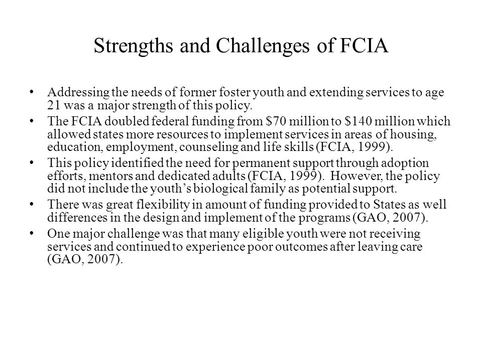 Strengths and Challenges of FCIA Addressing the needs of former foster youth and extending services to age 21 was a major strength of this policy.
