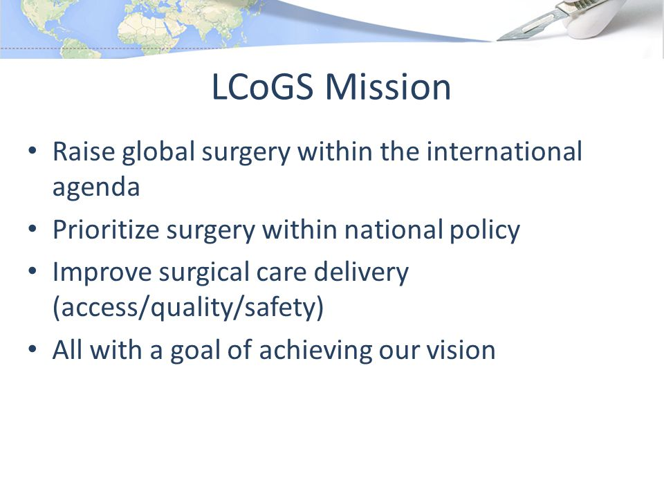 LCoGS Mission Raise global surgery within the international agenda Prioritize surgery within national policy Improve surgical care delivery (access/quality/safety) All with a goal of achieving our vision