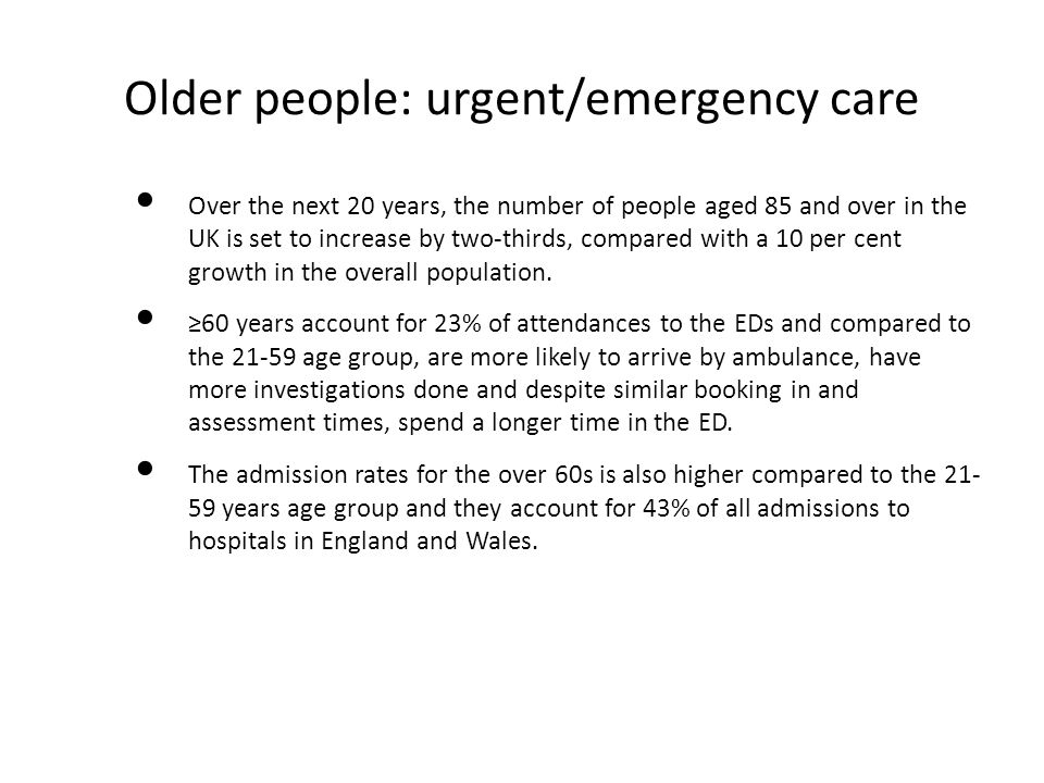 Older people: urgent/emergency care Over the next 20 years, the number of people aged 85 and over in the UK is set to increase by two-thirds, compared with a 10 per cent growth in the overall population.