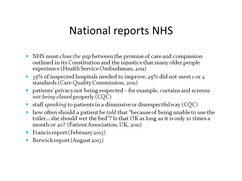 NHS must close the gap between the promise of care and compassion outlined in its Constitution and the injustice that many older people experience (Health Service Ombudsman, 2011) 35% of inspected hospitals needed to improve, 25% did not meet 1 or 2 standards (Care Quality Commission, 2011) patients' privacy not being respected – for example, curtains and screens not being closed properly (CQC) staff speaking to patients in a dismissive or disrespectful way (CQC) how often should a patient be told that because of being unable to use the toilet… she should wet the bed .