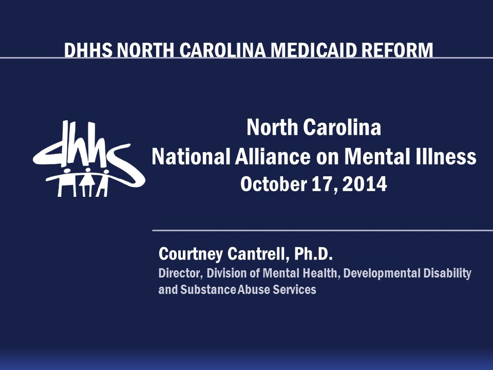 DHHS NORTH CAROLINA MEDICAID REFORM North Carolina National Alliance on Mental Illness October 17, 2014 Courtney Cantrell, Ph.D. Director, Division of