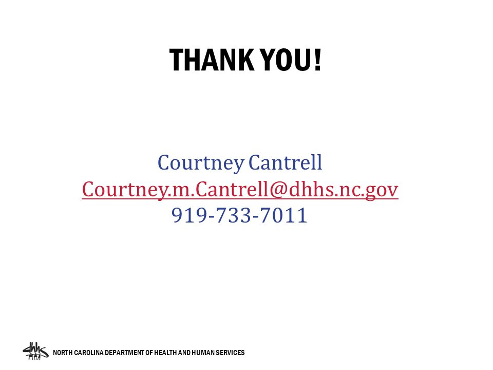 NORTH CAROLINA DEPARTMENT OF HEALTH AND HUMAN SERVICES THANK YOU! Courtney Cantrell Courtney.m.Cantrell@dhhs.nc.gov 919-733-7011