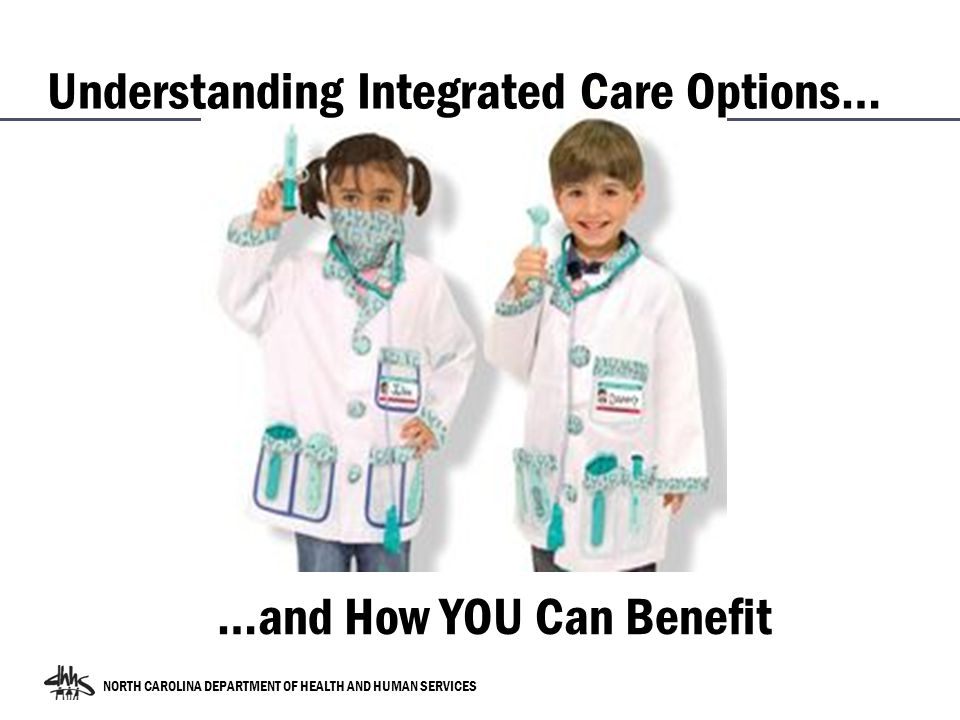 NORTH CAROLINA DEPARTMENT OF HEALTH AND HUMAN SERVICES …and How YOU Can Benefit Understanding Integrated Care Options…