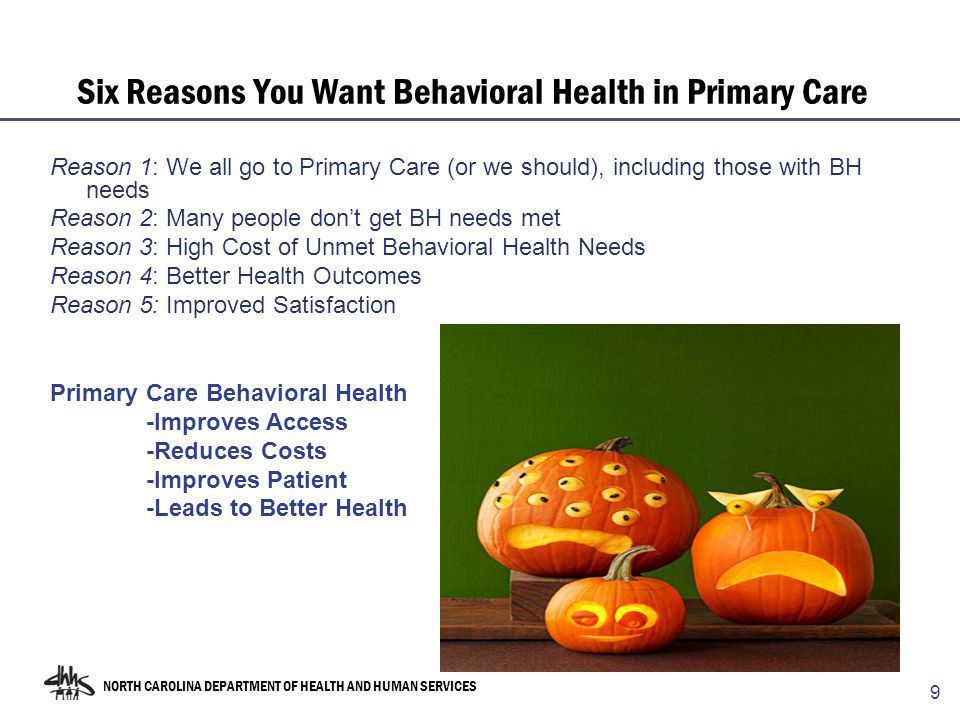 NORTH CAROLINA DEPARTMENT OF HEALTH AND HUMAN SERVICES Six Reasons You Want Behavioral Health in Primary Care Reason 1: We all go to Primary Care (or we should), including those with BH needs Reason 2: Many people don't get BH needs met Reason 3: High Cost of Unmet Behavioral Health Needs Reason 4: Better Health Outcomes Reason 5: Improved Satisfaction 9 Primary Care Behavioral Health -Improves Access -Reduces Costs -Improves Patient -Leads to Better Health