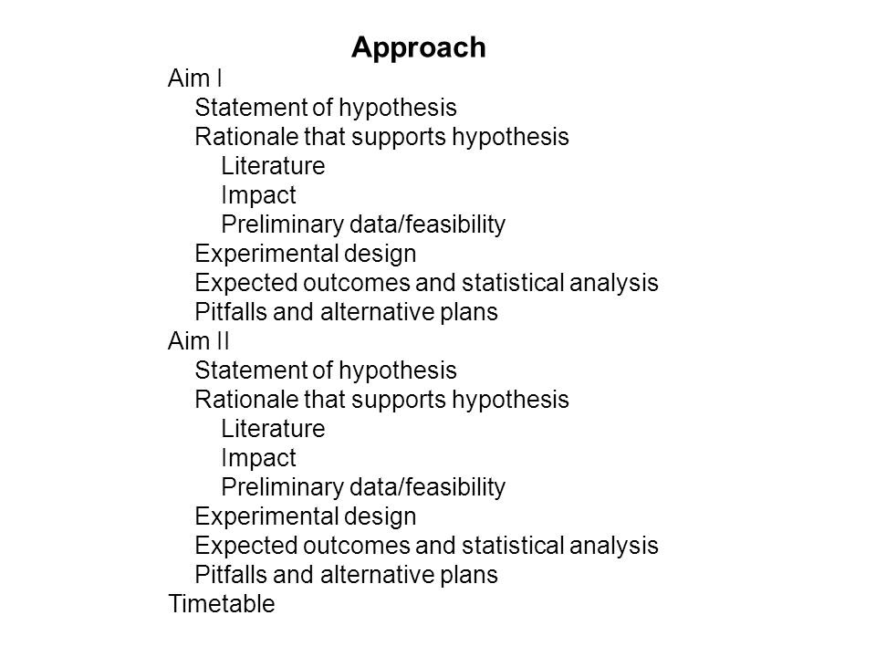 Approach Aim I Statement of hypothesis Rationale that supports hypothesis Literature Impact Preliminary data/feasibility Experimental design Expected outcomes and statistical analysis Pitfalls and alternative plans Aim II Statement of hypothesis Rationale that supports hypothesis Literature Impact Preliminary data/feasibility Experimental design Expected outcomes and statistical analysis Pitfalls and alternative plans Timetable