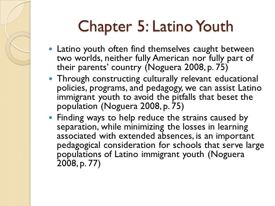 Chapter 5: Latino Youth Latino youth often find themselves caught between two worlds, neither fully American nor fully part of their parents' country