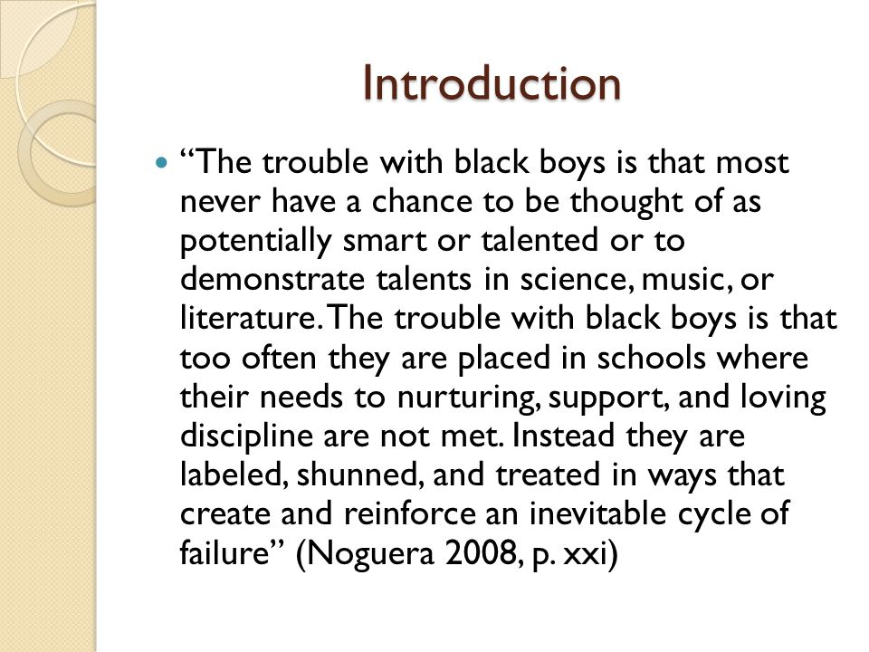 Introduction The trouble with black boys is that most never have a chance to be thought of as potentially smart or talented or to demonstrate talents in science, music, or literature.