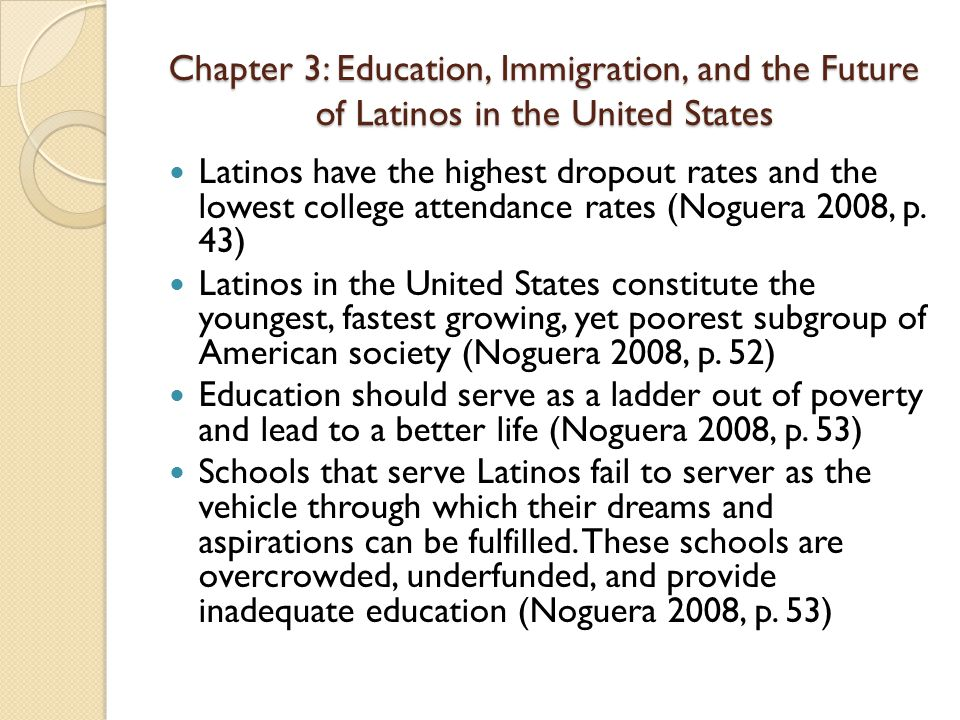Chapter 3: Education, Immigration, and the Future of Latinos in the United States Latinos have the highest dropout rates and the lowest college attendance rates (Noguera 2008, p.