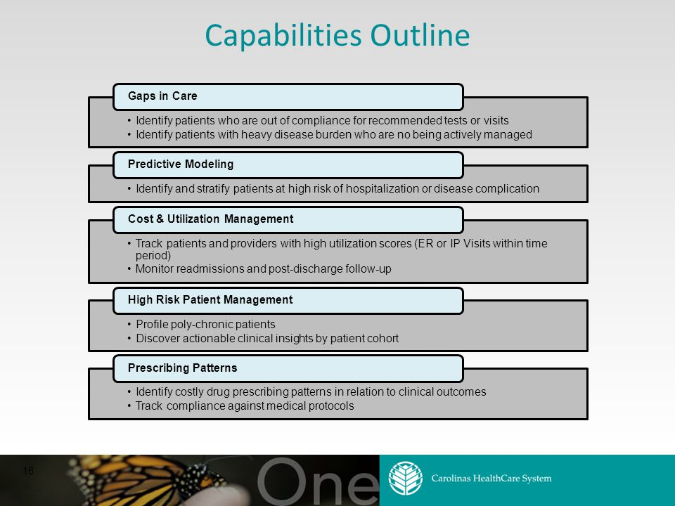 16 Capabilities Outline Identify patients who are out of compliance for recommended tests or visits Identify patients with heavy disease burden who are no being actively managed Gaps in Care Identify and stratify patients at high risk of hospitalization or disease complication Predictive Modeling Track patients and providers with high utilization scores (ER or IP Visits within time period) Monitor readmissions and post-discharge follow-up Cost & Utilization Management Profile poly-chronic patients Discover actionable clinical insights by patient cohort High Risk Patient Management Identify costly drug prescribing patterns in relation to clinical outcomes Track compliance against medical protocols Prescribing Patterns