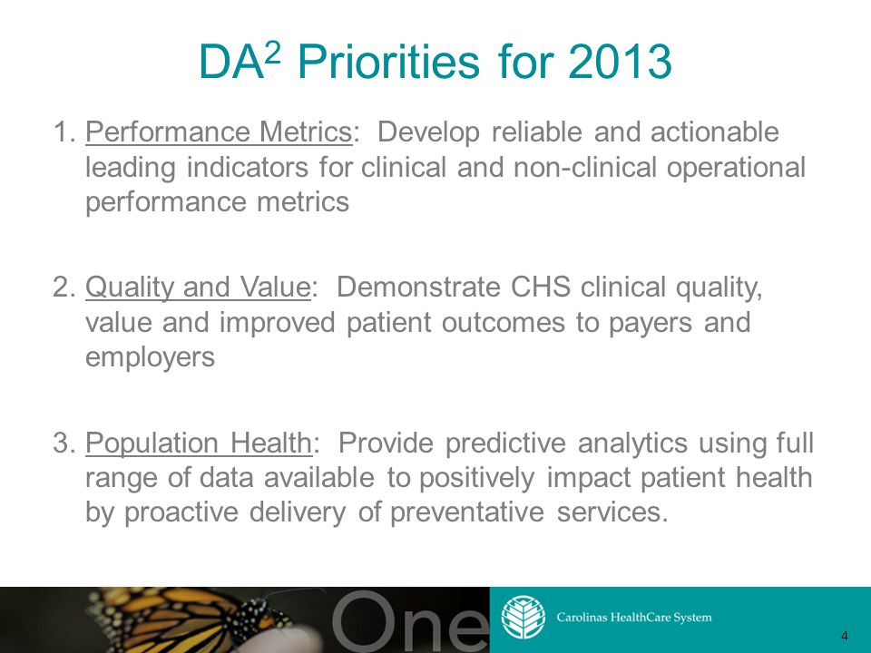 DA 2 Priorities for 2013 1.Performance Metrics: Develop reliable and actionable leading indicators for clinical and non-clinical operational performance metrics 2.Quality and Value: Demonstrate CHS clinical quality, value and improved patient outcomes to payers and employers 3.Population Health: Provide predictive analytics using full range of data available to positively impact patient health by proactive delivery of preventative services.