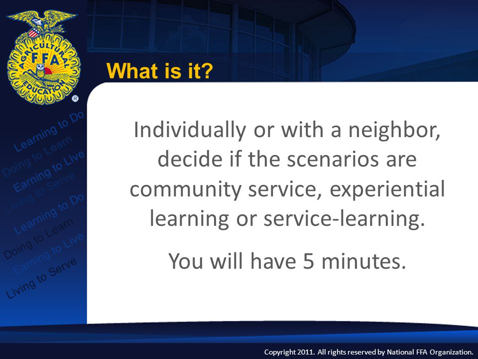Copyright 2011. All rights reserved by National FFA Organization. Individually or with a neighbor, decide if the scenarios are community service, expe