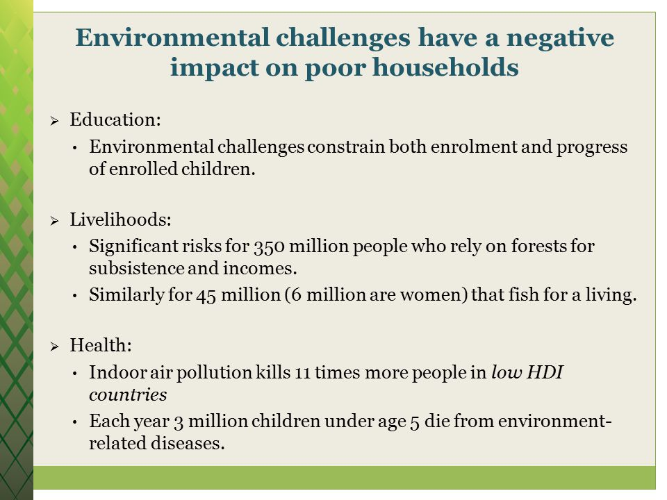 Environmental challenges have a negative impact on poor households  Education: Environmental challenges constrain both enrolment and progress of enrolled children.