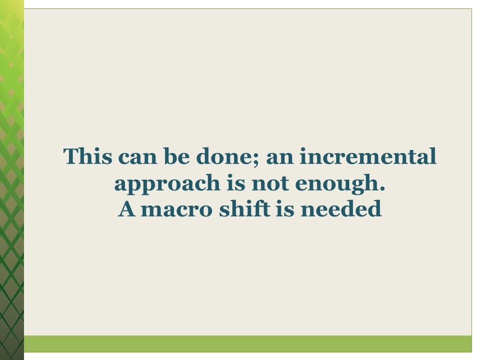 This can be done; an incremental approach is not enough. A macro shift is needed