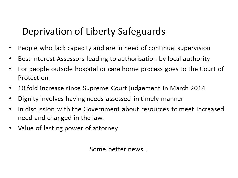 Deprivation of Liberty Safeguards People who lack capacity and are in need of continual supervision Best Interest Assessors leading to authorisation b