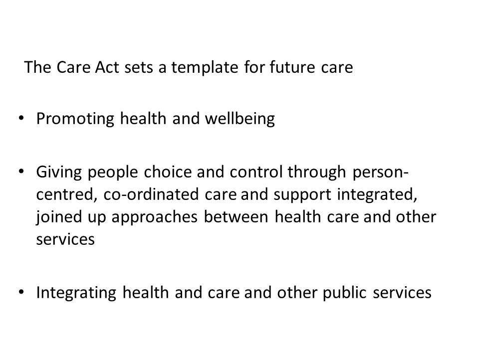 The Care Act sets a template for future care Promoting health and wellbeing Giving people choice and control through person- centred, co-ordinated car