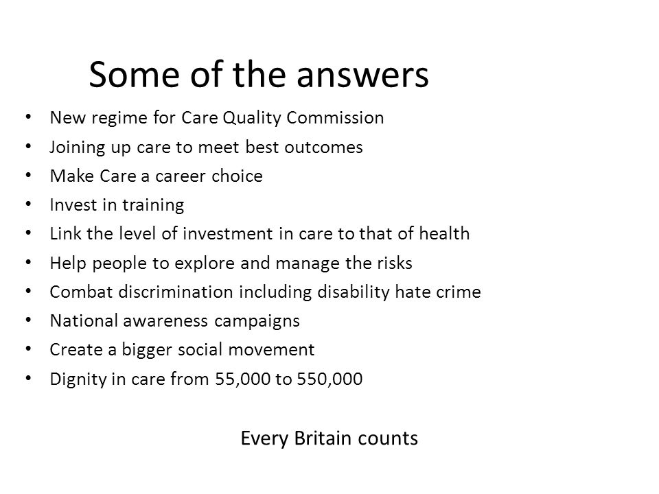 Some of the answers New regime for Care Quality Commission Joining up care to meet best outcomes Make Care a career choice Invest in training Link the