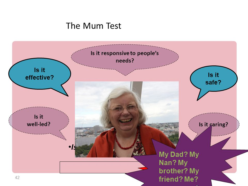 42 The Mum Test Is it good enough for my Mum? Is it safe? Is it caring? Is it effective? Is it responsive to people's needs? Is it well-led? Andrea's