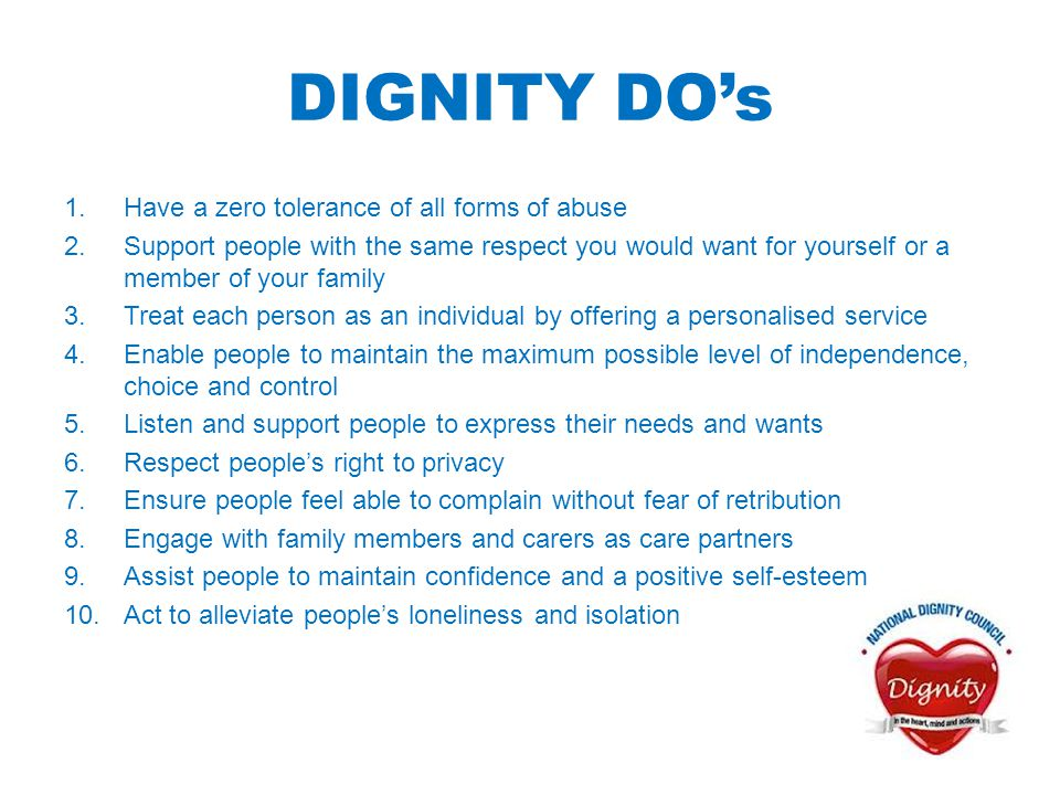 DIGNITY DO's 1.Have a zero tolerance of all forms of abuse 2.Support people with the same respect you would want for yourself or a member of your fami