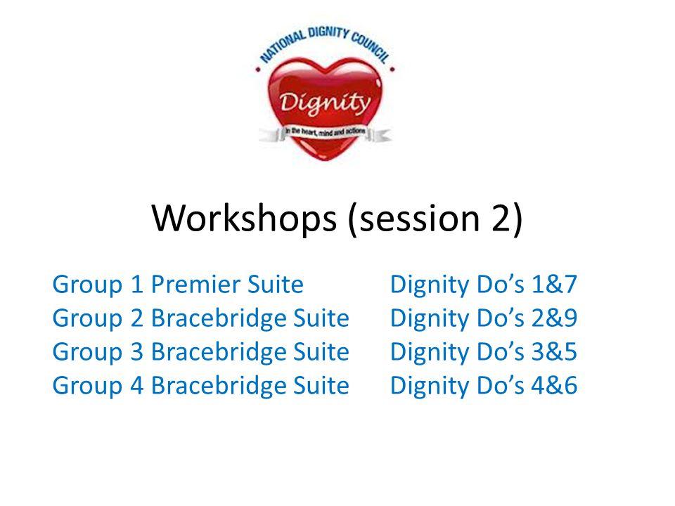 Workshops (session 2) Group 1 Premier Suite Dignity Do's 1&7 Group 2 Bracebridge SuiteDignity Do's 2&9 Group 3 Bracebridge Suite Dignity Do's 3&5 Grou