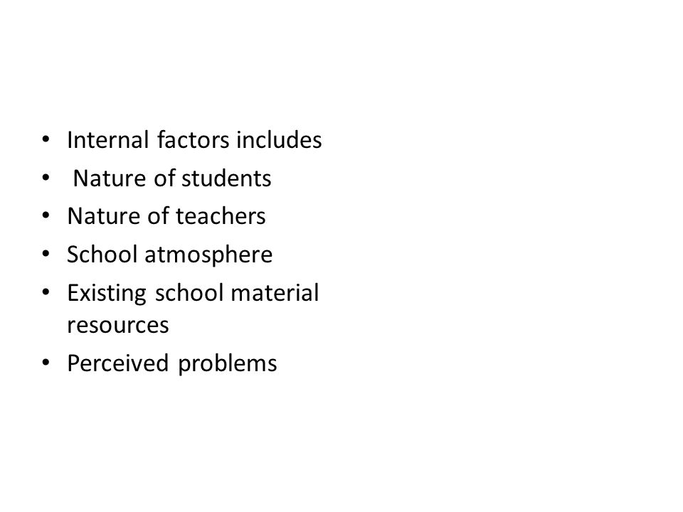 Internal factors includes Nature of students Nature of teachers School atmosphere Existing school material resources Perceived problems