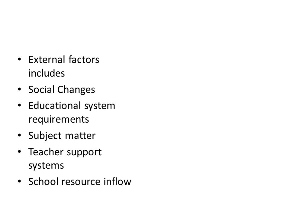 External factors includes Social Changes Educational system requirements Subject matter Teacher support systems School resource inflow