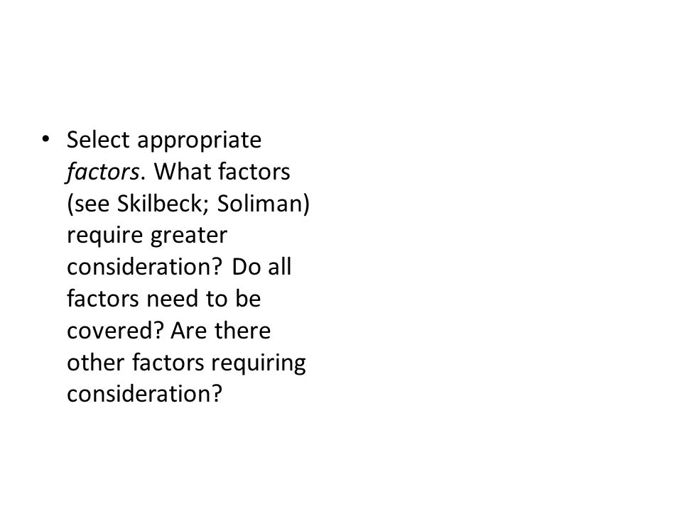 Select appropriate factors. What factors (see Skilbeck; Soliman) require greater consideration.