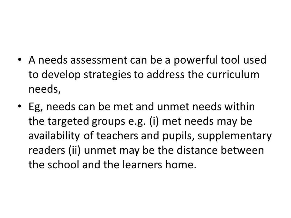 A needs assessment can be a powerful tool used to develop strategies to address the curriculum needs, Eg, needs can be met and unmet needs within the targeted groups e.g.