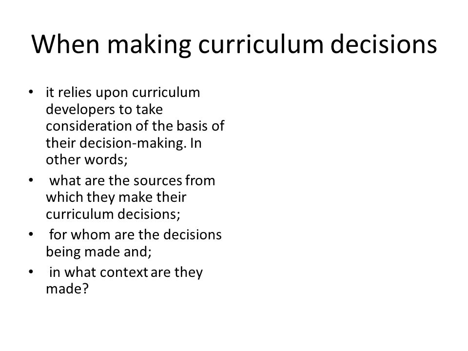 When making curriculum decisions it relies upon curriculum developers to take consideration of the basis of their decision-making.