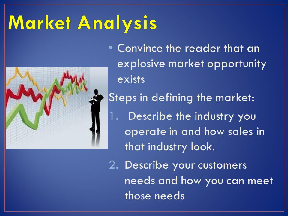 Convince the reader that an explosive market opportunity exists Steps in defining the market: 1.