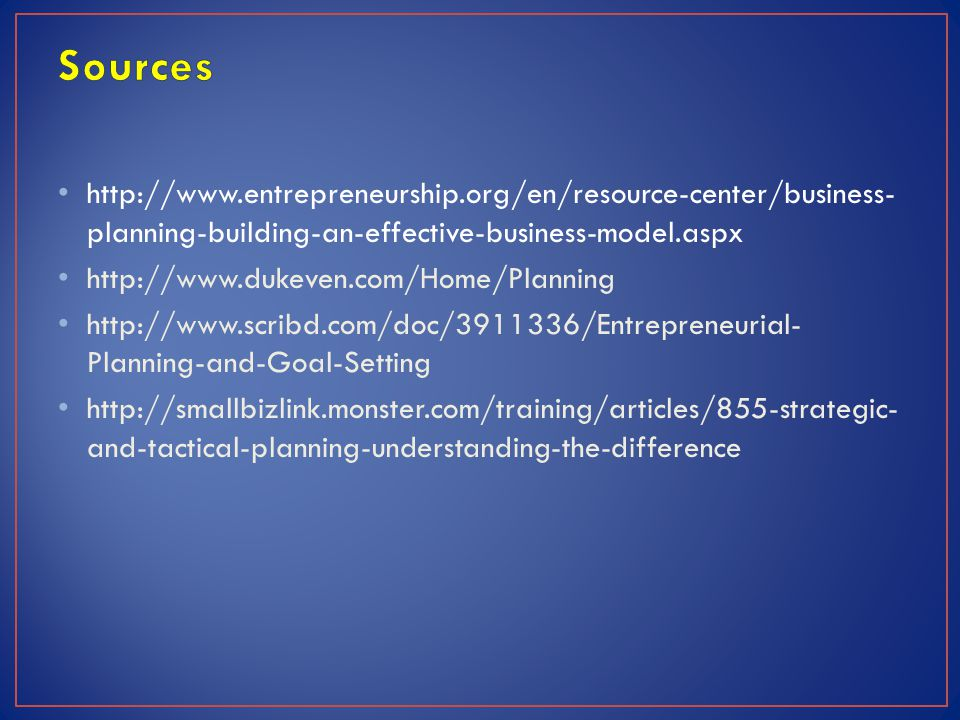 http://www.entrepreneurship.org/en/resource-center/business- planning-building-an-effective-business-model.aspx http://www.dukeven.com/Home/Planning http://www.scribd.com/doc/3911336/Entrepreneurial- Planning-and-Goal-Setting http://smallbizlink.monster.com/training/articles/855-strategic- and-tactical-planning-understanding-the-difference