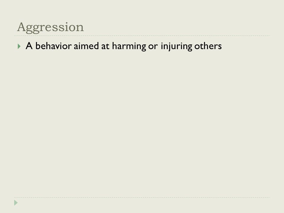 Aggression  A behavior aimed at harming or injuring others