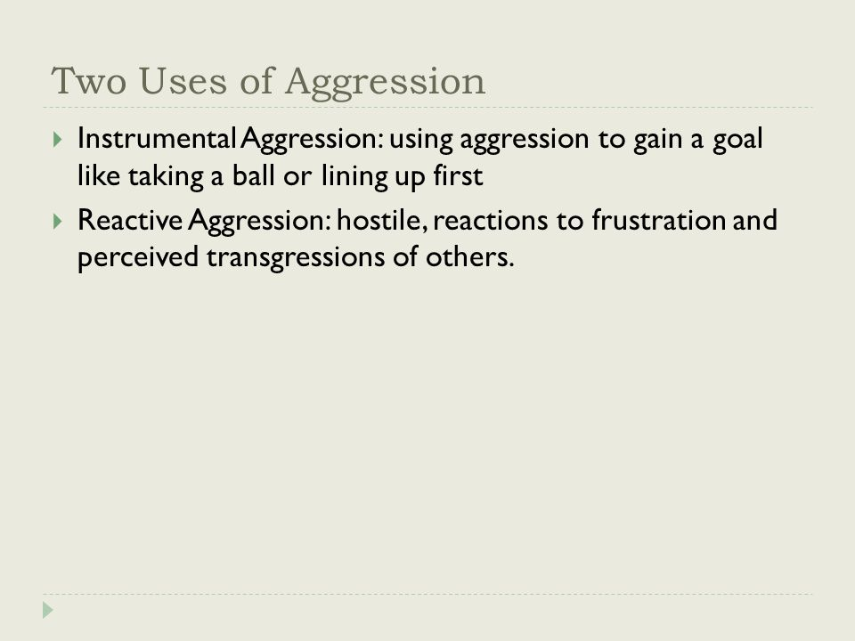 Two Uses of Aggression  Instrumental Aggression: using aggression to gain a goal like taking a ball or lining up first  Reactive Aggression: hostile, reactions to frustration and perceived transgressions of others.