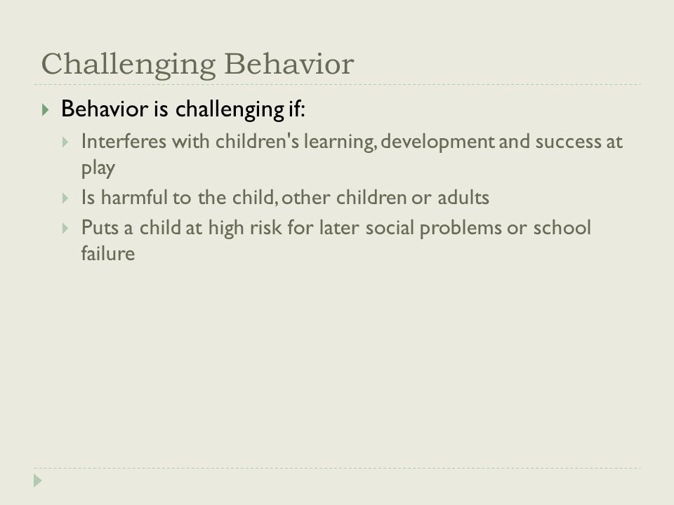 Challenging Behavior  Behavior is challenging if:  Interferes with children s learning, development and success at play  Is harmful to the child, other children or adults  Puts a child at high risk for later social problems or school failure