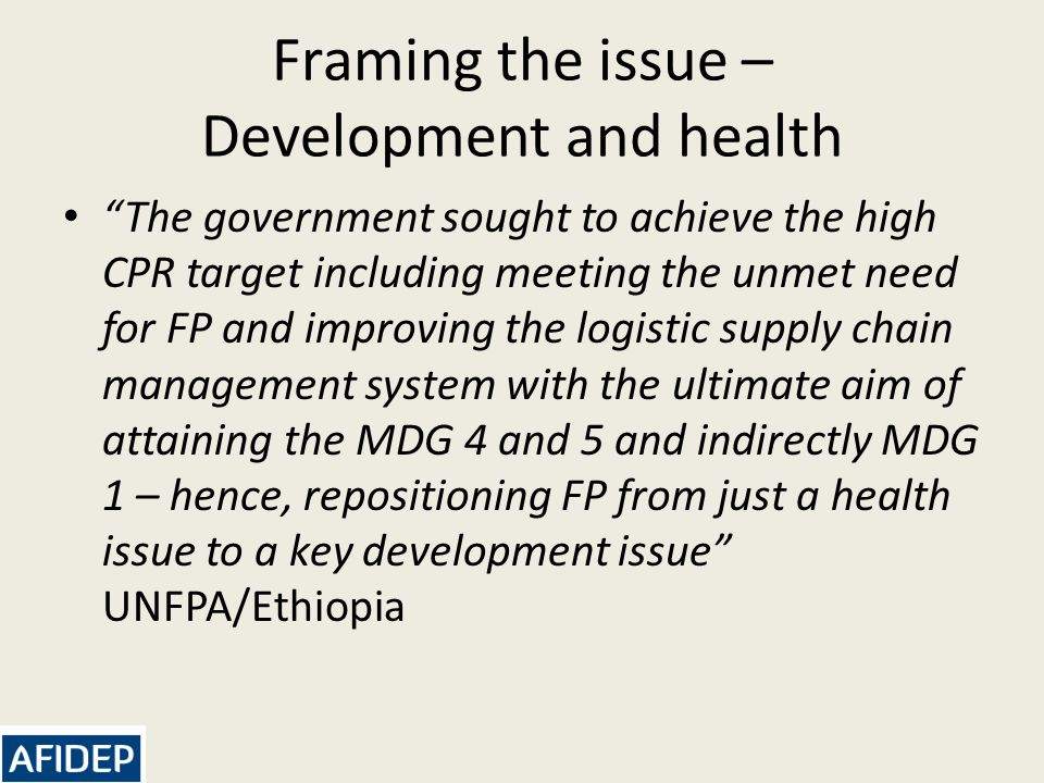 Framing the issue – Development and health The government sought to achieve the high CPR target including meeting the unmet need for FP and improving the logistic supply chain management system with the ultimate aim of attaining the MDG 4 and 5 and indirectly MDG 1 – hence, repositioning FP from just a health issue to a key development issue UNFPA/Ethiopia