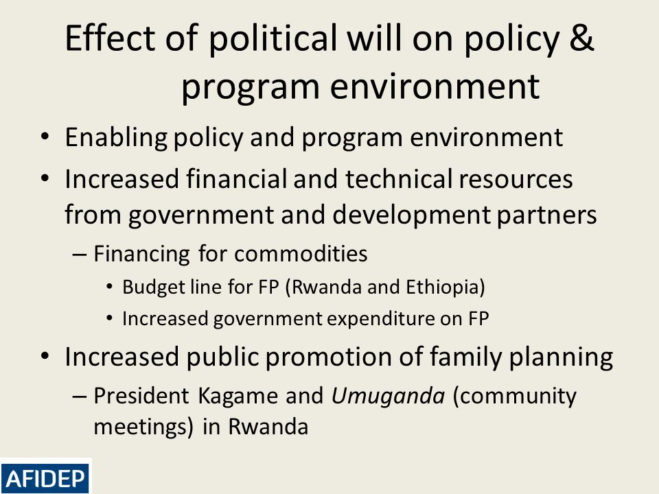 Effect of political will on policy & program environment Enabling policy and program environment Increased financial and technical resources from government and development partners – Financing for commodities Budget line for FP (Rwanda and Ethiopia) Increased government expenditure on FP Increased public promotion of family planning – President Kagame and Umuganda (community meetings) in Rwanda