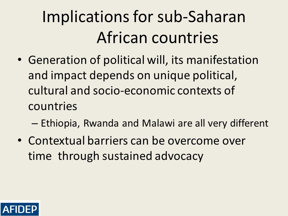Implications for sub-Saharan African countries Generation of political will, its manifestation and impact depends on unique political, cultural and socio-economic contexts of countries – Ethiopia, Rwanda and Malawi are all very different Contextual barriers can be overcome over time through sustained advocacy