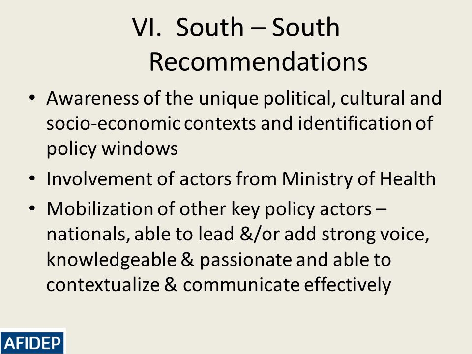 VI.South – South Recommendations Awareness of the unique political, cultural and socio-economic contexts and identification of policy windows Involvement of actors from Ministry of Health Mobilization of other key policy actors – nationals, able to lead &/or add strong voice, knowledgeable & passionate and able to contextualize & communicate effectively