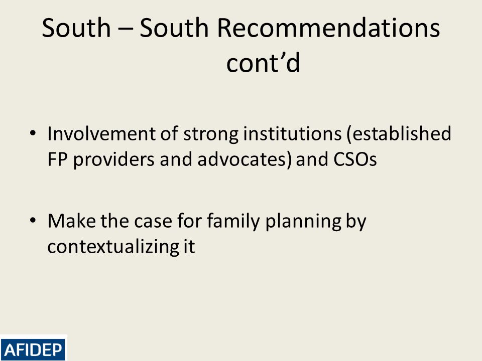 South – South Recommendations cont'd Involvement of strong institutions (established FP providers and advocates) and CSOs Make the case for family planning by contextualizing it
